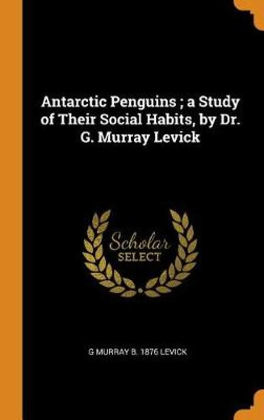 Antarctic Penguins; A Study of Their Social Habits, by Dr. G. Murray Levick
