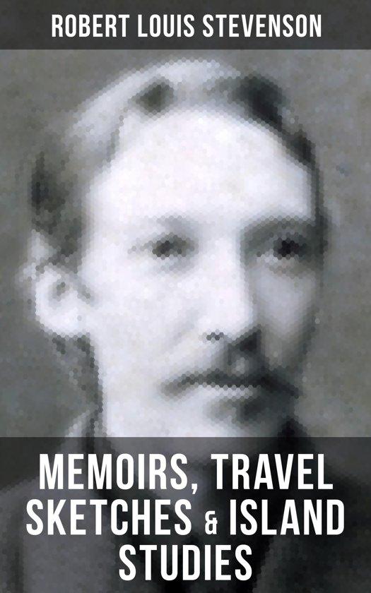 Robert Louis Stevenson: Memoirs, Travel Sketches & Island Studies