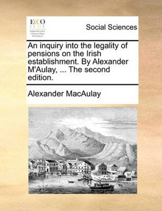 An Inquiry Into the Legality of Pensions on the Irish Establishment. by Alexander m'Aulay, ... the Second Edition.