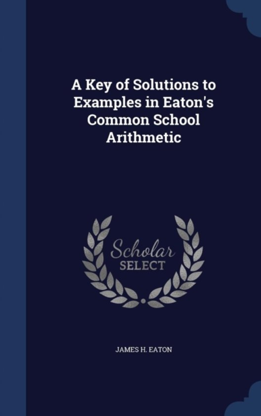 A Key of Solutions to Examples in Eaton's Common School Arithmetic