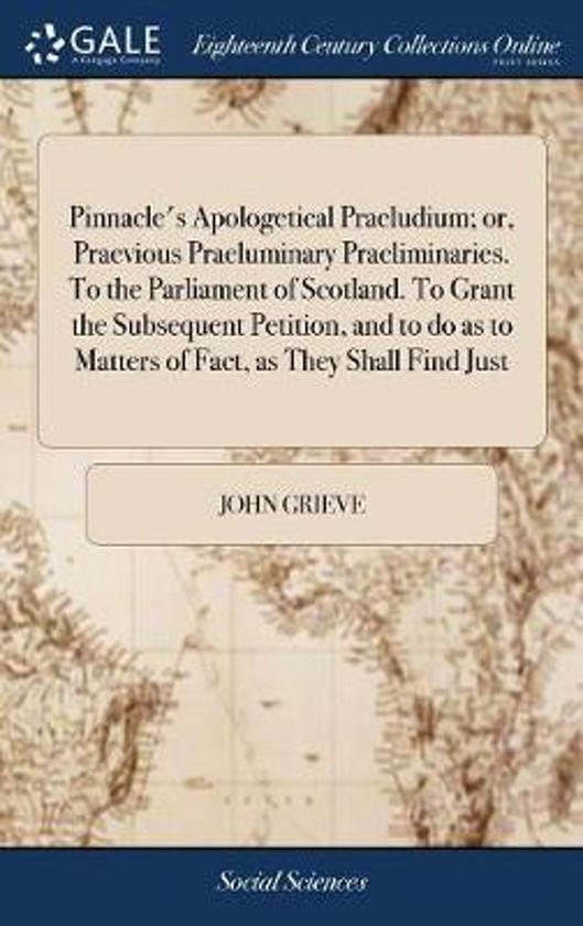 Pinnacle's Apologetical Praeludium; Or, Praevious Praeluminary Praeliminaries. to the Parliament of Scotland. to Grant the Subsequent Petition, and to Do as to Matters of Fact, as They Shall Find Just