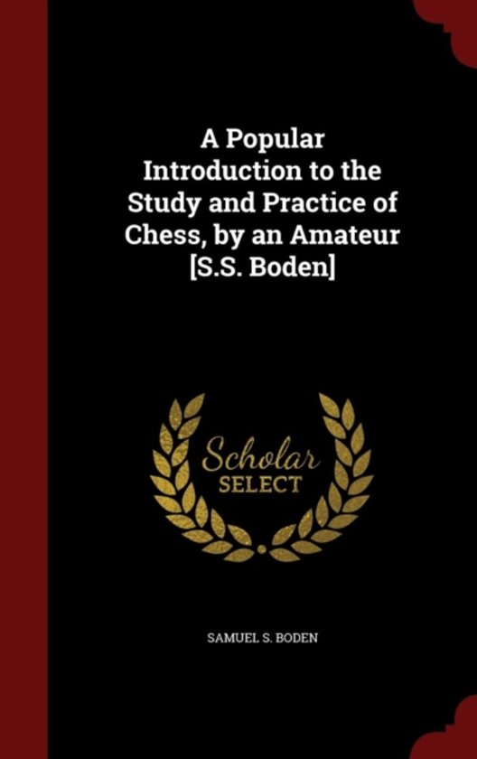 A Popular Introduction to the Study and Practice of Chess, by an Amateur [S.S. Boden]