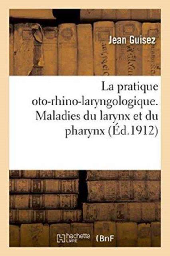 La Pratique Oto-Rhino-Laryngologique. Maladies Du Larynx Et Du Pharynx