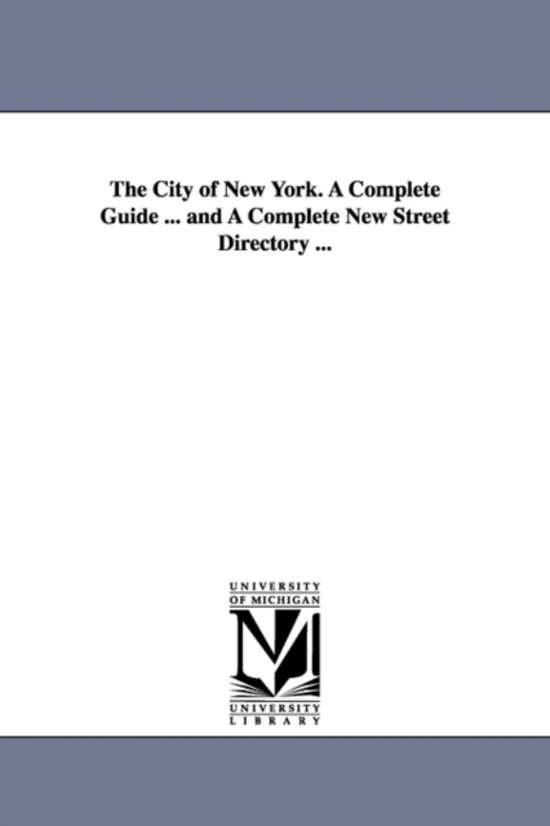 The City of New York. a Complete Guide ... and a Complete New Street Directory ...