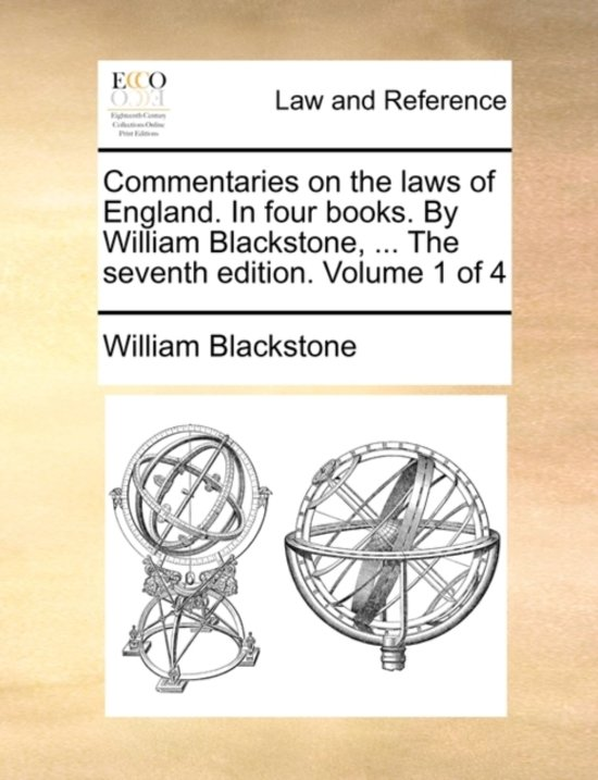 Commentaries on the Laws of England. in Four Books. by William Blackstone, ... the Seventh Edition. Volume 1 of 4