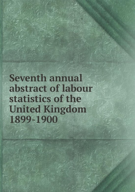 Seventh Annual Abstract of Labour Statistics of the United Kingdom 1899-1900