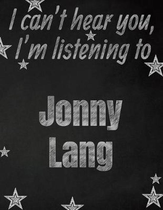 I can't hear you, I'm listening to Jonny Lang creative writing lined notebook: Promoting band fandom and music creativity through writing...one day at