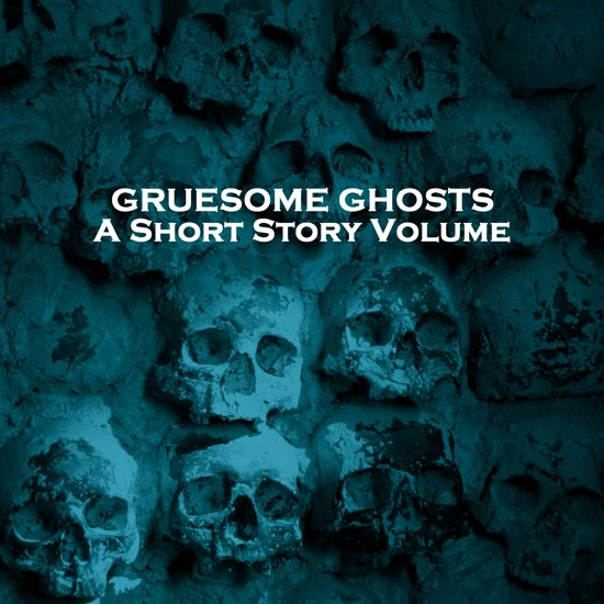 Gruesome Ghosts - A Short Story Volume
