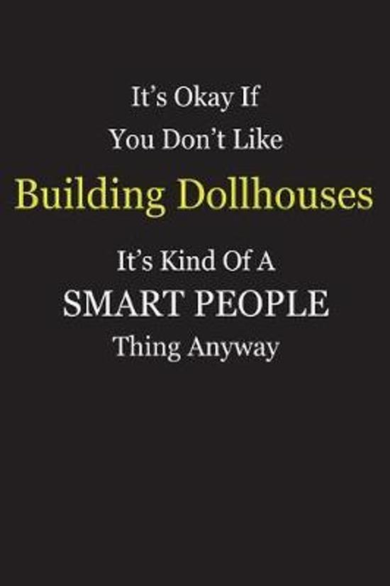 It's Okay If You Don't Like Building Dollhouses It's Kind Of A Smart People Thing Anyway