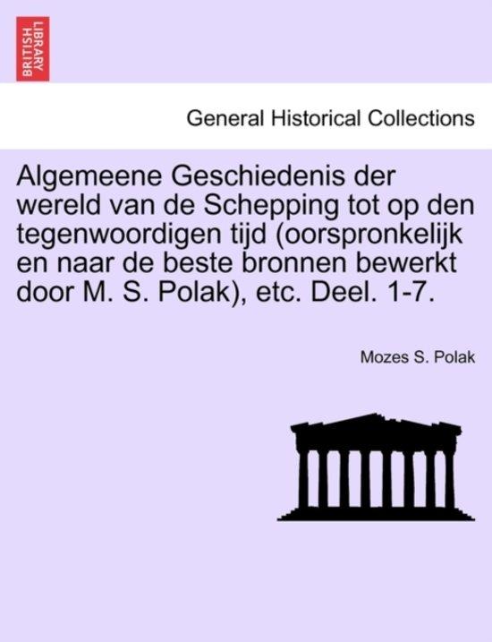 Algemeene geschiedenis der wereld van de schepping tot op den tegenwoordigen tijd oorspronkelijk en naar de beste bronnen bewerkt door m. s. polak, etc. deel. 1-7. - Mozes S Polak pdf epub