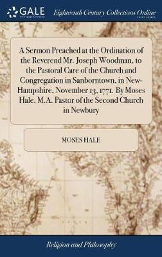 A Sermon Preached at the Ordination of the Reverend Mr. Joseph Woodman, to the Pastoral Care of the Church and Congregation in Sanborntown, in New-Hampshire, November 13, 1771. by Moses Hale, M.A. Pastor of the Second Church in Newbury