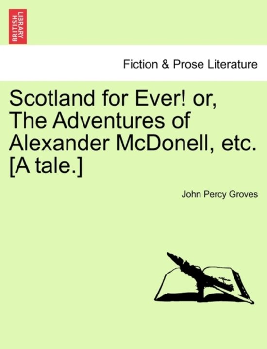 Scotland for Ever! Or, the Adventures of Alexander McDonell, Etc. [A Tale.]