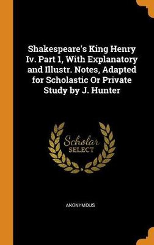 Shakespeare's King Henry IV. Part 1, with Explanatory and Illustr. Notes, Adapted for Scholastic or Private Study by J. Hunter