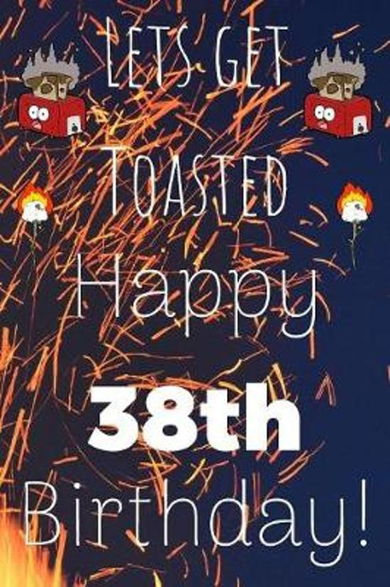 Lets Get Toasted Happy 38th Birthday