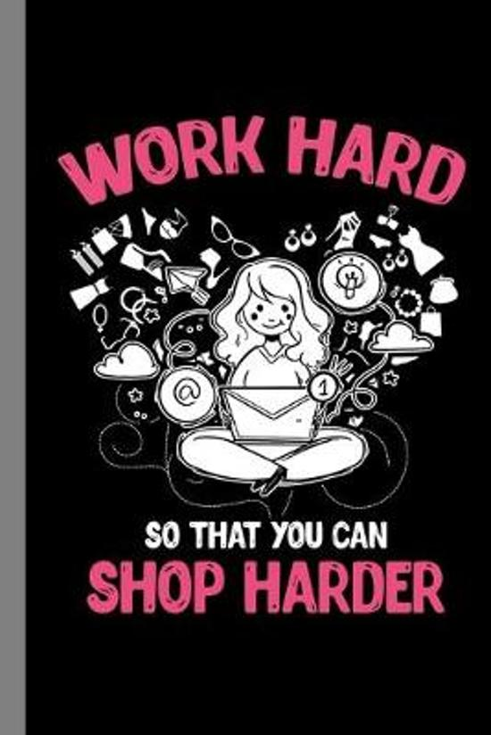 Work Hard So That You Can Shop Harder: Shopping Gift For Shopaholic (6''x9'') Lined Notebook To Write In
