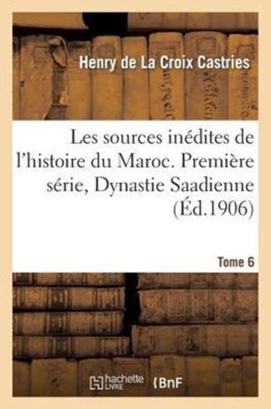 Les Sources In�dites de l'Histoire Du Maroc. Premi�re S�rie, Dynastie Saadienne. Tome 6