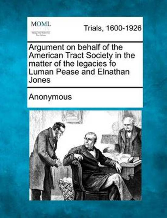 Argument on Behalf of the American Tract Society in the Matter of the Legacies Fo Luman Pease and Elnathan Jones