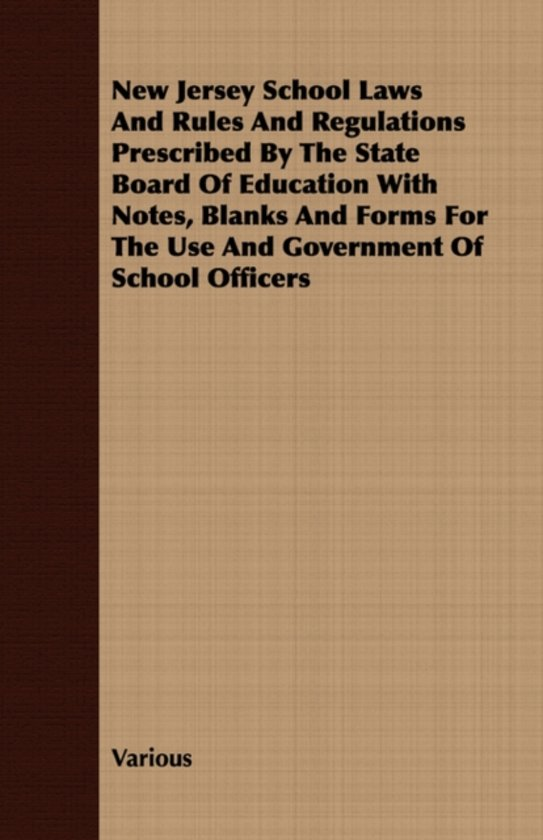 New Jersey School Laws And Rules And Regulations Prescribed By The State Board Of Education With Notes, Blanks And Forms For The Use And Government Of School Officers