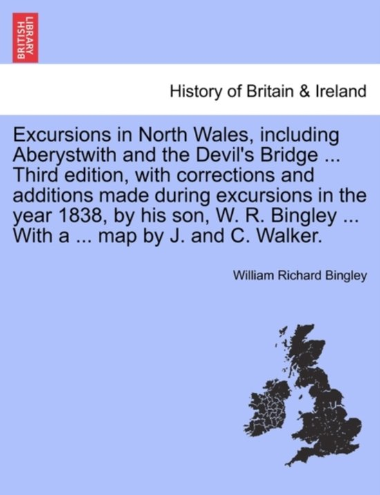 Excursions in North Wales, Including Aberystwith and the Devil's Bridge ... Third Edition, with Corrections and Additions Made During Excursions in the Year 1838, by His Son, W. R. Bingley ... with a ... Map by J. and C. Walker.