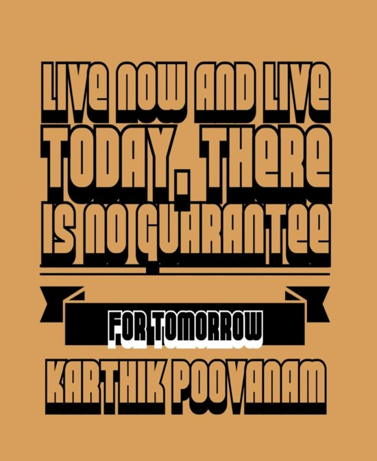 Live now and live today, there is no guarantee for tomorrow