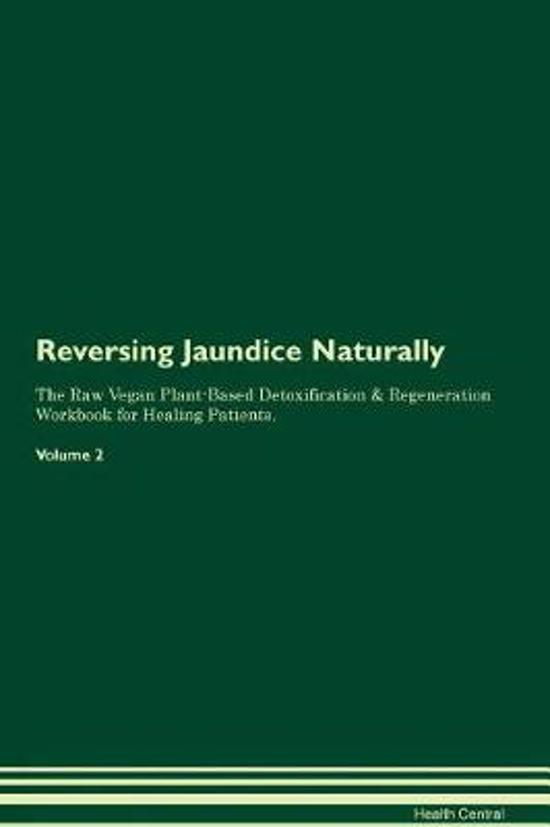 Reversing Jaundice Naturally the Raw Vegan Plant-Based Detoxification & Regeneration Workbook for Healing Patients. Volume 2