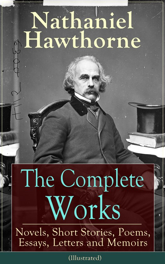 The Complete Works of Nathaniel Hawthorne: Novels, Short Stories, Poems, Essays, Letters and Memoirs (Illustrated)