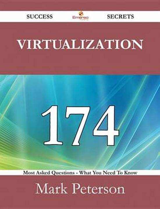 Virtualization 174 Success Secrets - 174 Most Asked Questions On Virtualization - What You Need To Know