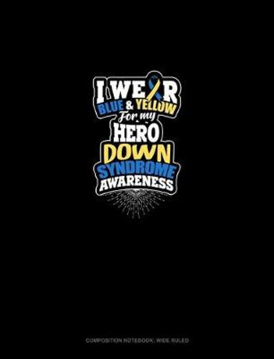 I Wear Blue And Yellow For My Hero Down Syndrome Awareness: Composition Notebook: Wide Ruled