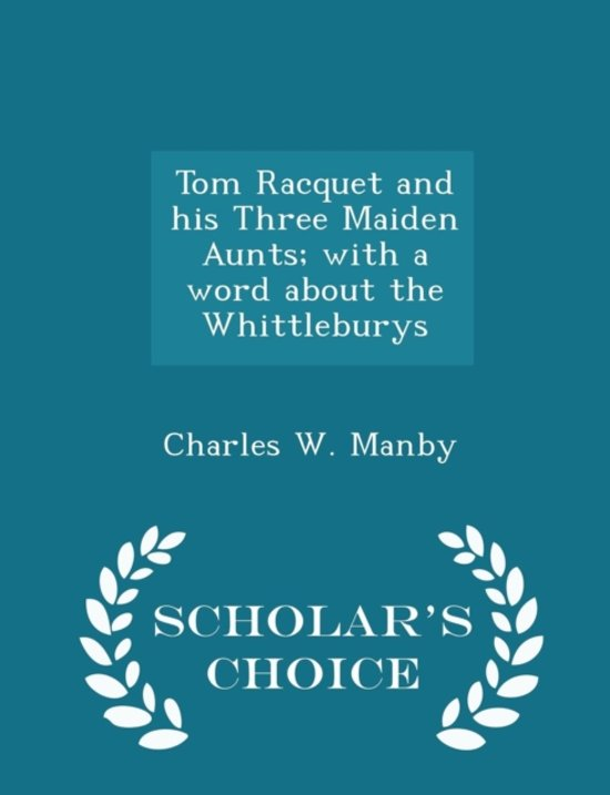 Tom Racquet and His Three Maiden Aunts; With a Word about the Whittleburys - Scholar's Choice Edition
