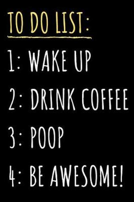 Wake Up. Drink Coffee. Poop. Be Awesome.