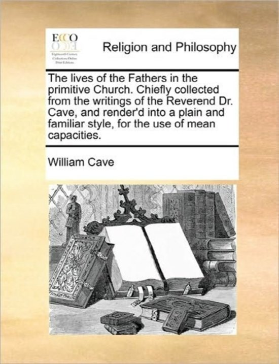 The Lives of the Fathers in the Primitive Church. Chiefly Collected from the Writings of the Reverend Dr. Cave, and Render'd Into a Plain and Familiar Style, for the Use of Mean Capacities