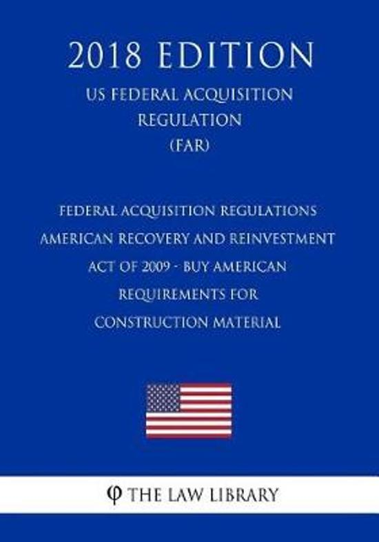 Federal Acquisition Regulations - American Recovery and Reinvestment Act of 2009 - Buy American Requirements for Construction Material (Us Federal Acquisition Regulation) (Far) (2018 Edition)