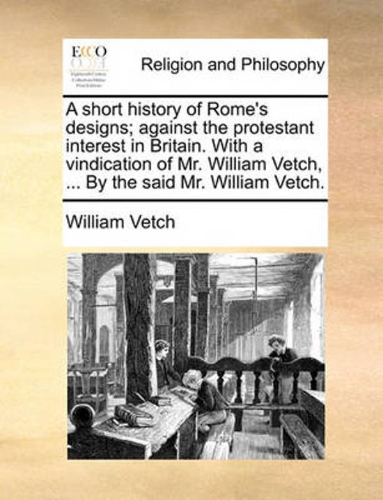A Short History of Rome's Designs; Against the Protestant Interest in Britain. with a Vindication of Mr. William Vetch, ... by the Said Mr. William Vetch