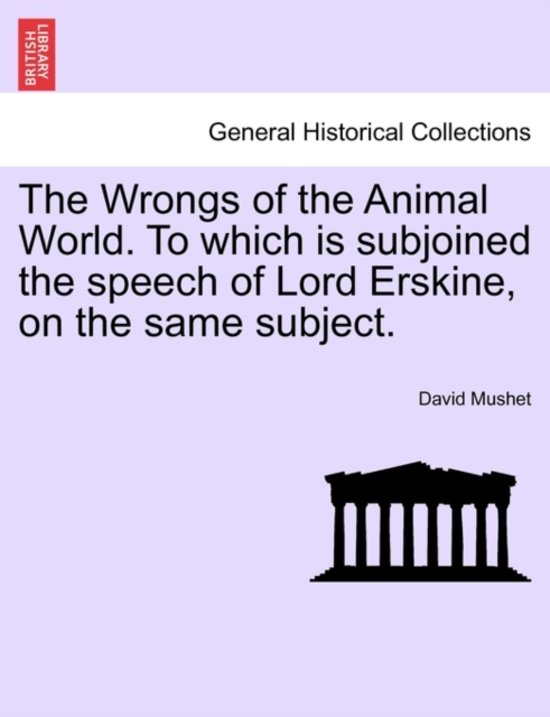 The Wrongs of the Animal World. to Which Is Subjoined the Speech of Lord Erskine, on the Same Subject.