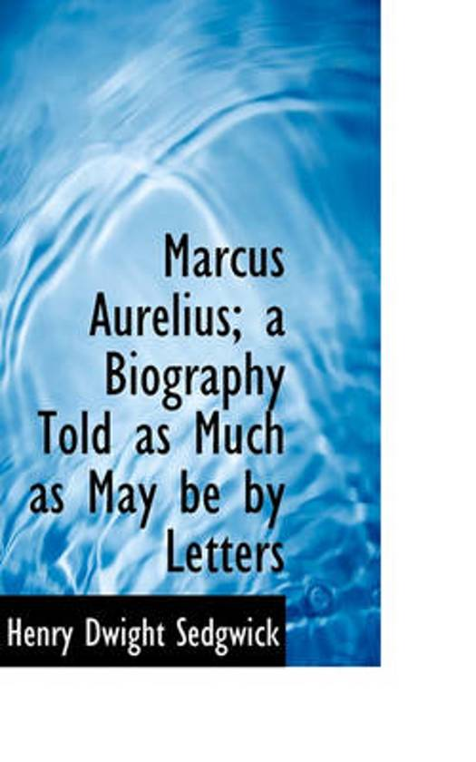 Marcus Aurelius; A Biography Told as Much as May Be by Letters