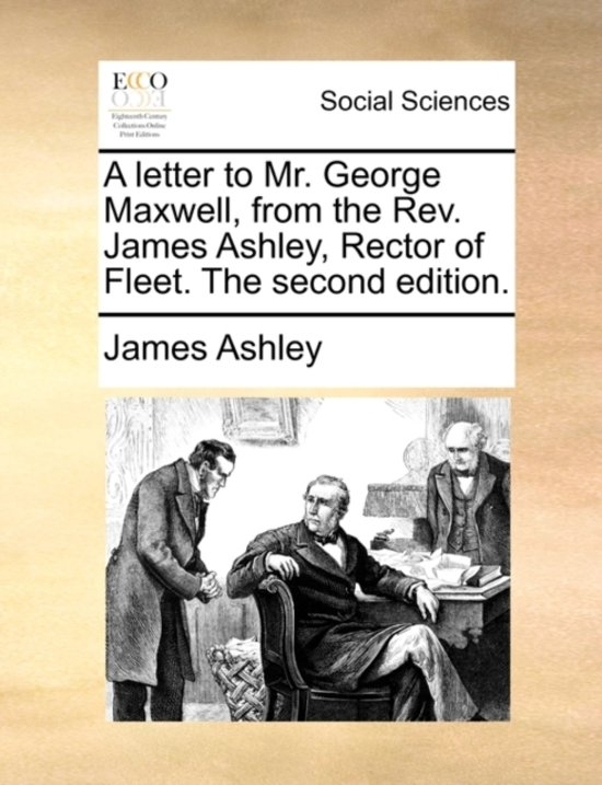 A Letter to Mr. George Maxwell, from the Rev. James Ashley, Rector of Fleet. the Second Edition