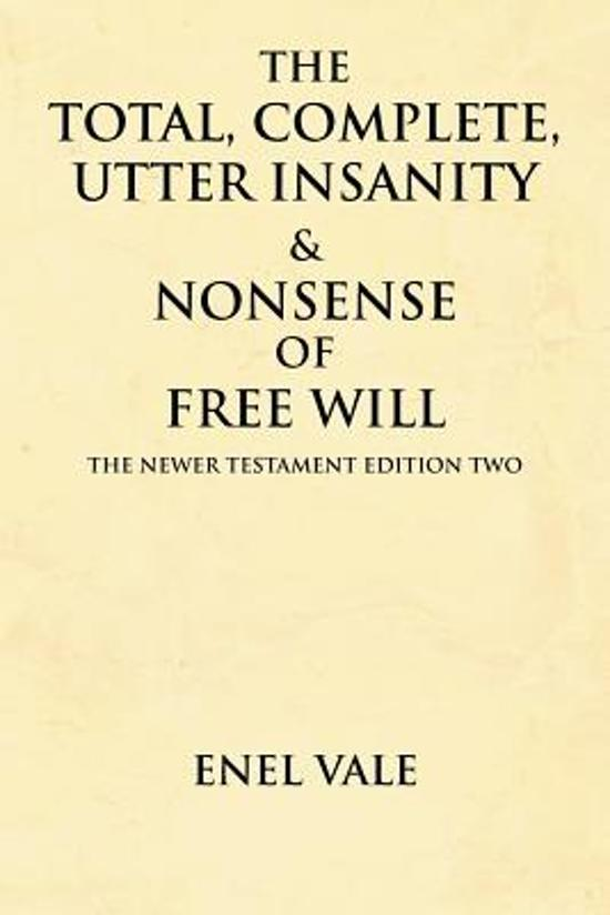 The Total, Complete, Utter Insanity & Nonsense of Free Will