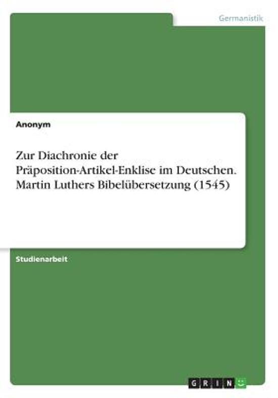 Zur Diachronie Der Pr position-Artikel-Enklise Im Deutschen. Martin Luthers Bibel bersetzung (1545)