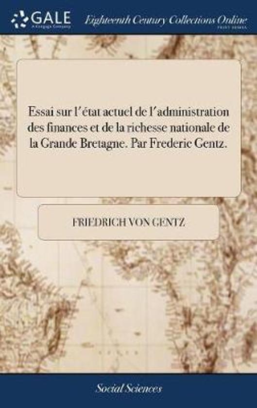 Essai Sur l' tat Actuel de l'Administration Des Finances Et de la Richesse Nationale de la Grande Bretagne. Par Frederic Gentz.