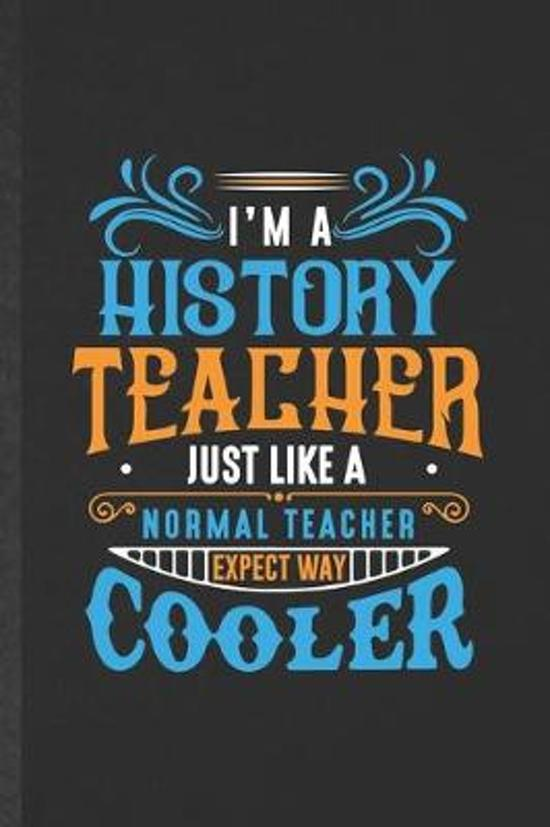 I'm a History Teacher Just Like a Normal Teacher Except Way Cooler: Funny History Teacher Student Blank Lined Notebook/ Journal For Teacher Appreciati