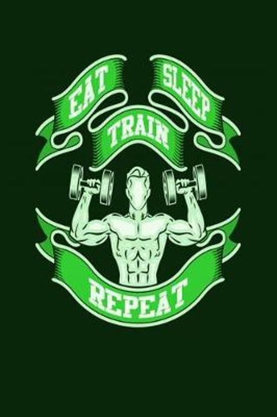 Eat sleep train repeat: Bodybuilding Journal, Physical Fitness Journal, Fitness Log Books, Workout Log Books For Men Track Your Progress, Card