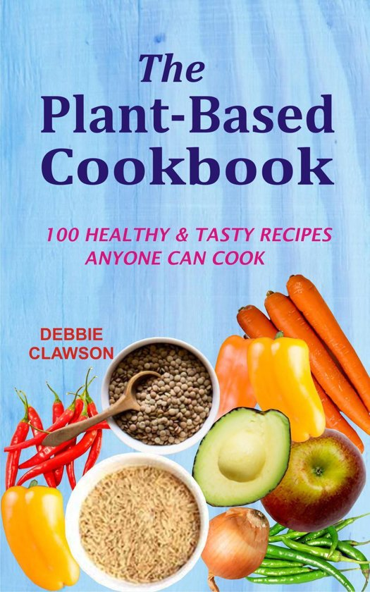 The Plant-Based Cookbook: 100 Healthy &Tasty Recipes Anyone Can Cook