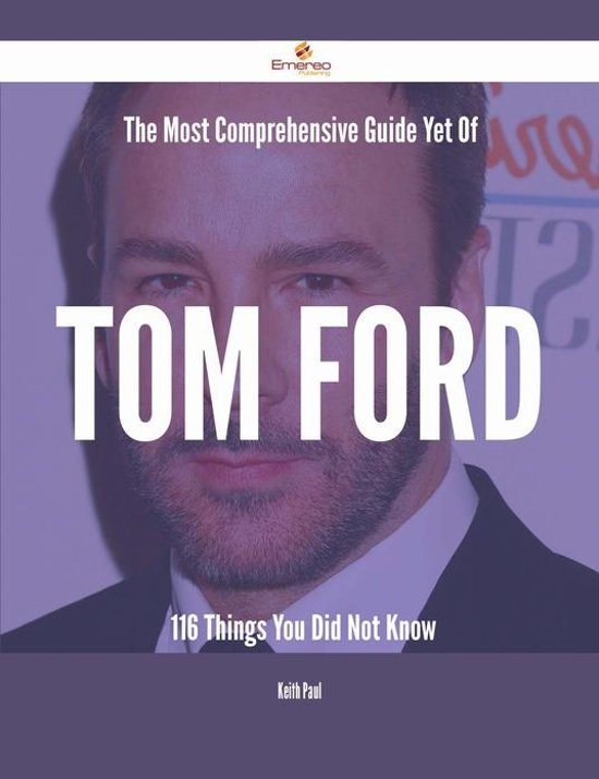 Boek cover The Most Comprehensive Guide Yet Of Tom Ford - 116 Things You Did Not Know van Keith Paul (Onbekend)