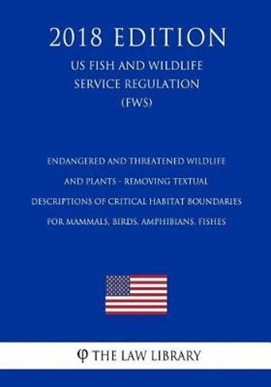Endangered and Threatened Wildlife and Plants - Removing Textual Descriptions of Critical Habitat Boundaries for Mammals, Birds, Amphibians, Fishes (Us Fish and Wildlife Service Regulation) (Fws) (2018 Edition)