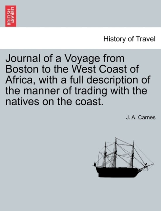 Journal of a Voyage from Boston to the West Coast of Africa, with a Full Description of the Manner of Trading with the Natives on the Coast.