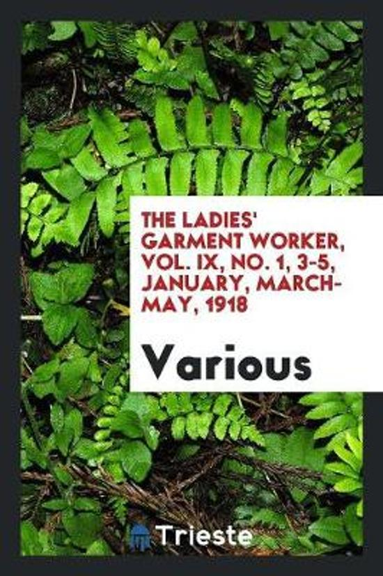 The Ladies' Garment Worker, Vol. IX, No. 1, 3-5, January, March- May, 1918