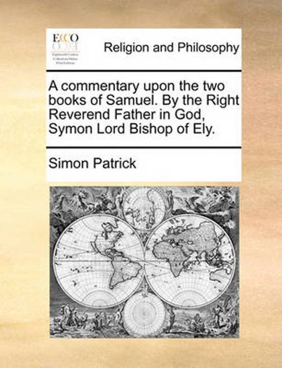 A Commentary Upon the Two Books of Samuel. by the Right Reverend Father in God, Symon Lord Bishop of Ely