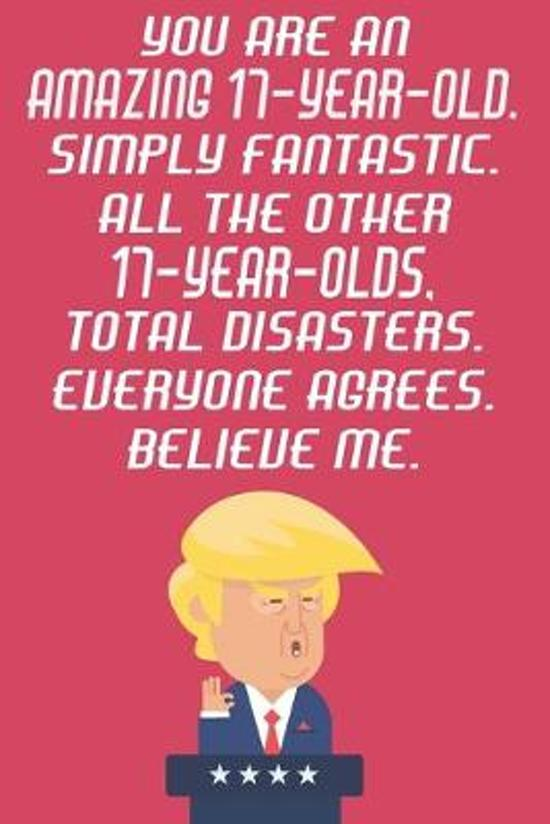 You Are An Amazing 17-Year-Old Simply Fantastic All The Other 17-Year-Olds Total Disasters Everyone Agrees Believe Me: Funny Donald Trump 17th Birthda
