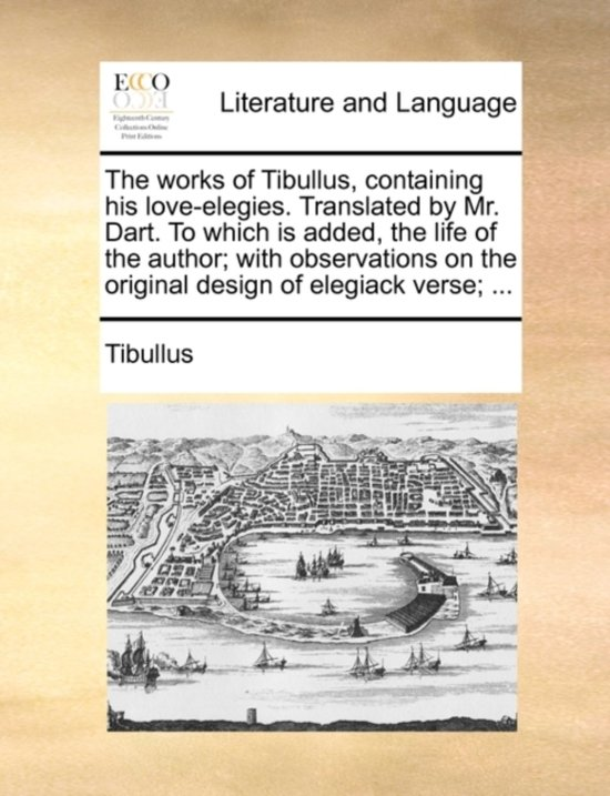 The Works of Tibullus, Containing His Love-Elegies. Translated by Mr. Dart. to Which Is Added, the Life of the Author; With Observations on the Original Design of Elegiack Verse;