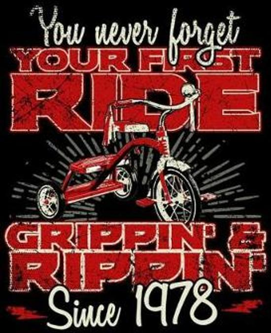 You Never Forget Your First Ride Grippin' & Rippin' Since 1978